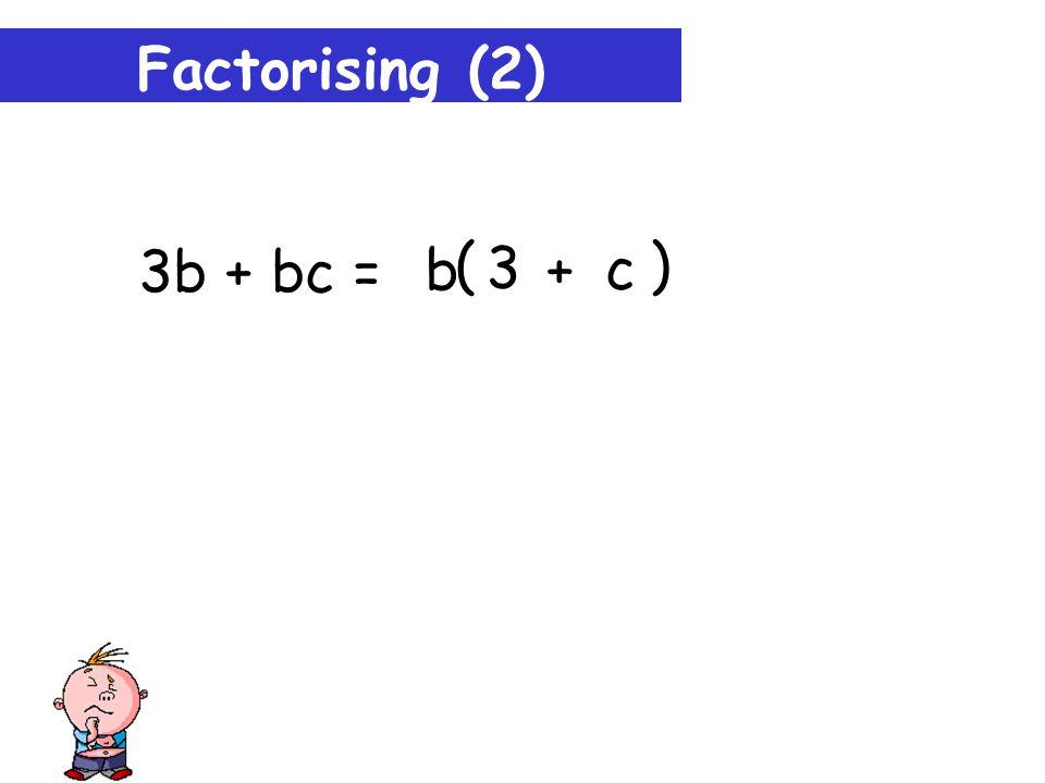 Factorising (2) 3b + bc = bc b 3 c + b ( )