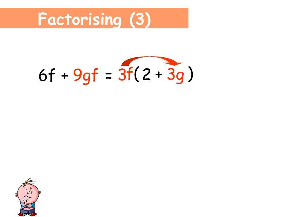 Factorising (3) 6f + 9gf = 3 f ( ) 2 6f