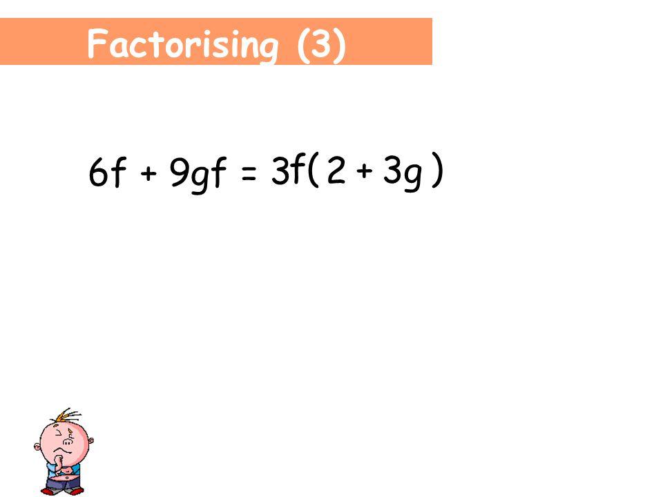 Factorising (3) 6f + 9gf = 3 f ( ) 2 9gf 3g +