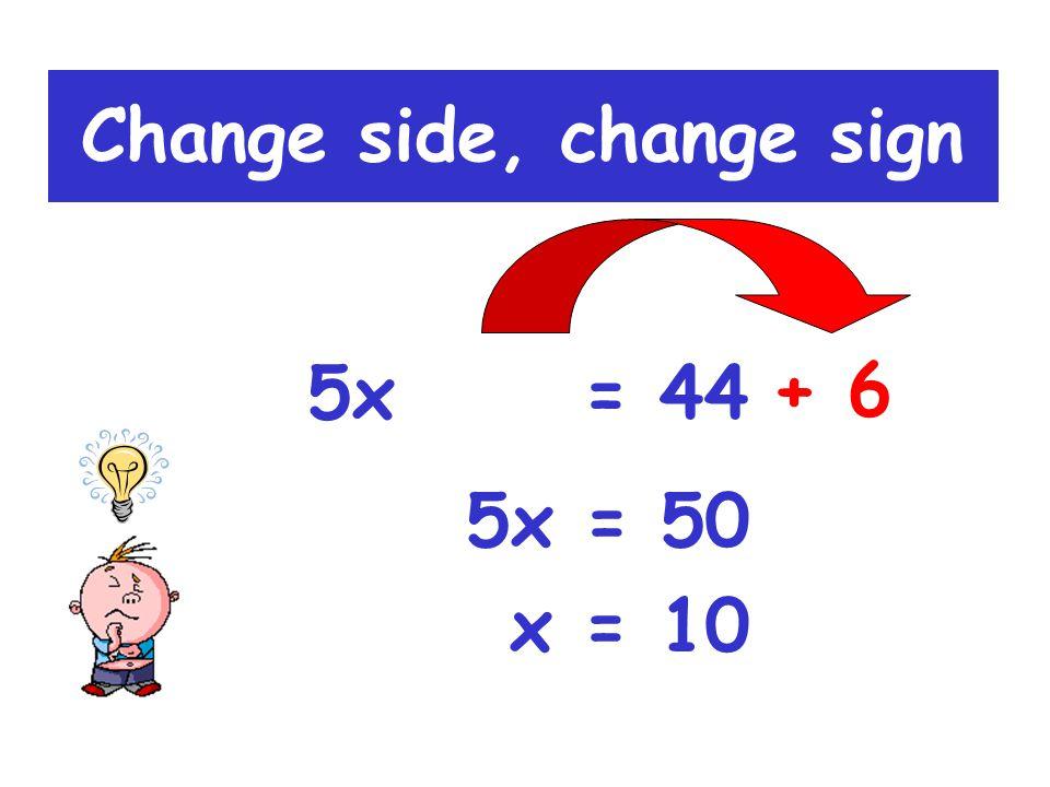 5x - 6 = 44 Change side, change sign - 6