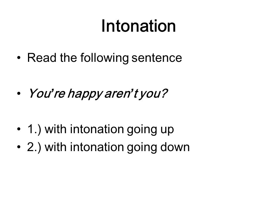 Intonation Read the following sentence You're happy aren't you? 1.) with intonation going up 2.) with intonation going down