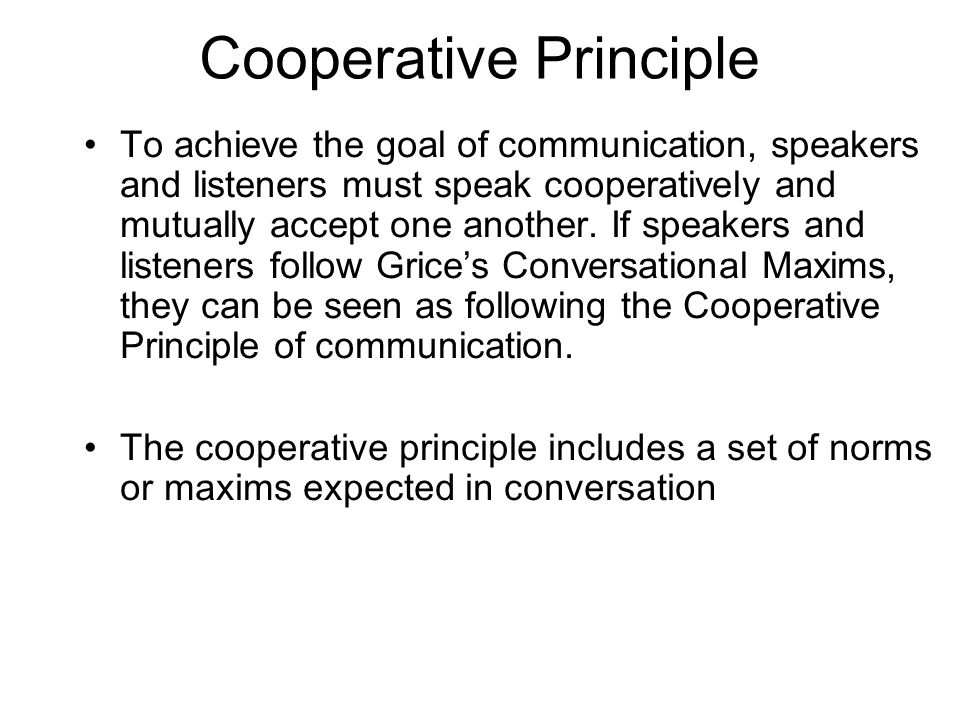 Cooperative Principle To achieve the goal of communication, speakers and listeners must speak cooperatively and mutually accept one another. If speake