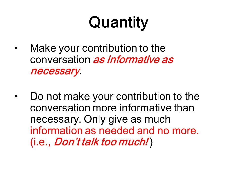 Quantity Make your contribution to the conversation as informative as necessary. Do not make your contribution to the conversation more informative th