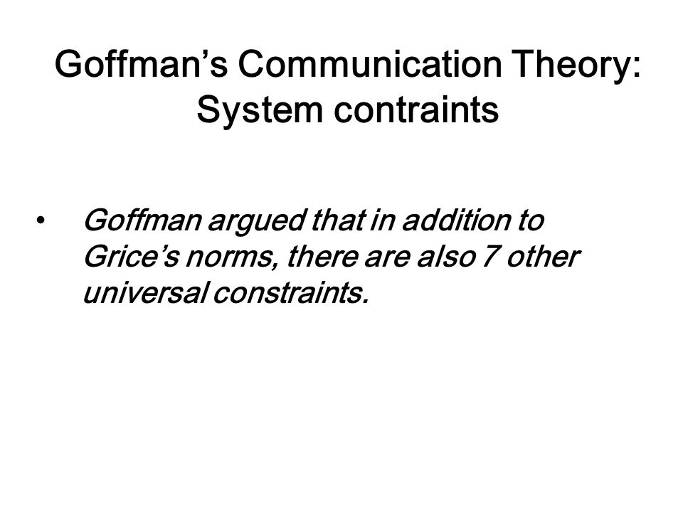 Goffman's Communication Theory: System contraints Goffman argued that in addition to Grice's norms, there are also 7 other universal constraints.