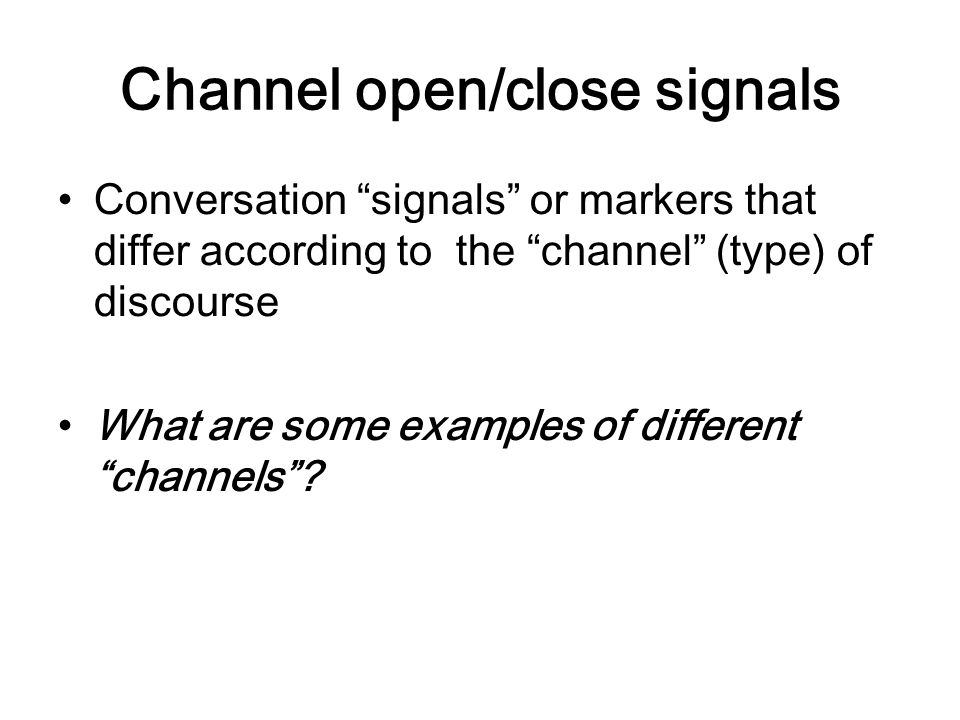 "Channel open/close signals Conversation ""signals"" or markers that differ according to the ""channel"" (type) of discourse What are some examples of diff"