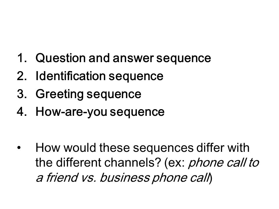1.Question and answer sequence 2.Identification sequence 3.Greeting sequence 4.How-are-you sequence How would these sequences differ with the differen