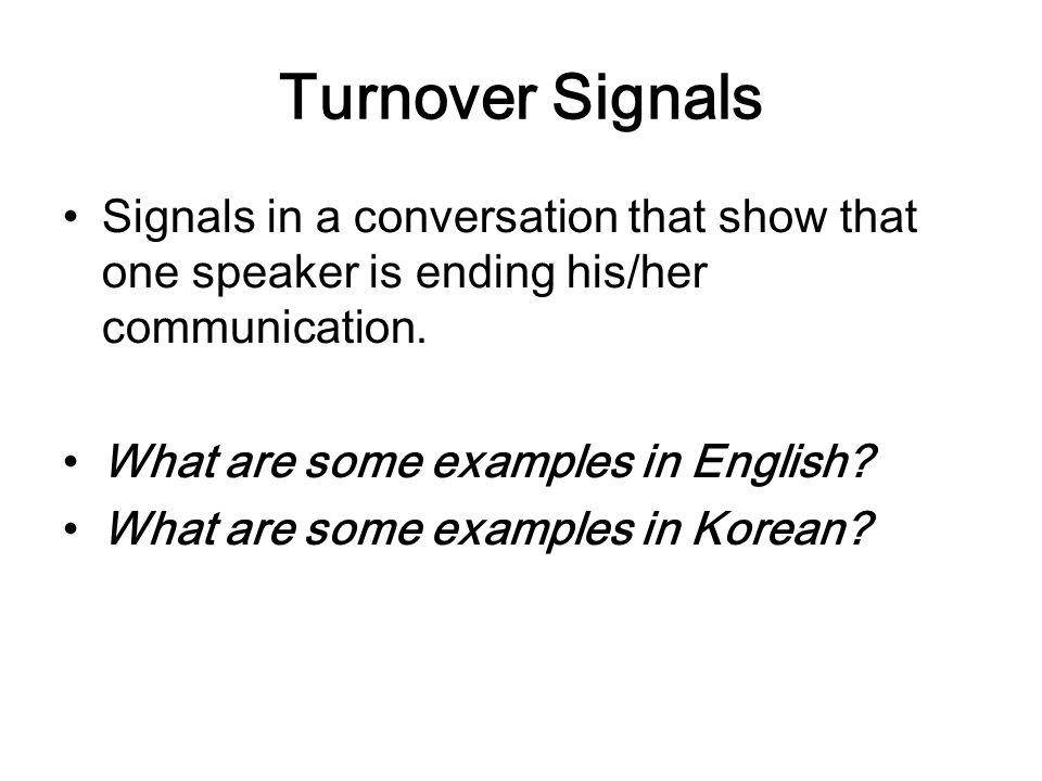 Turnover Signals Signals in a conversation that show that one speaker is ending his/her communication. What are some examples in English? What are som