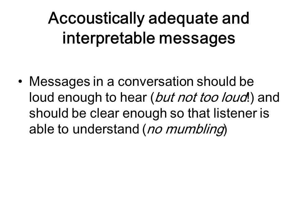 Accoustically adequate and interpretable messages Messages in a conversation should be loud enough to hear (but not too loud!) and should be clear eno