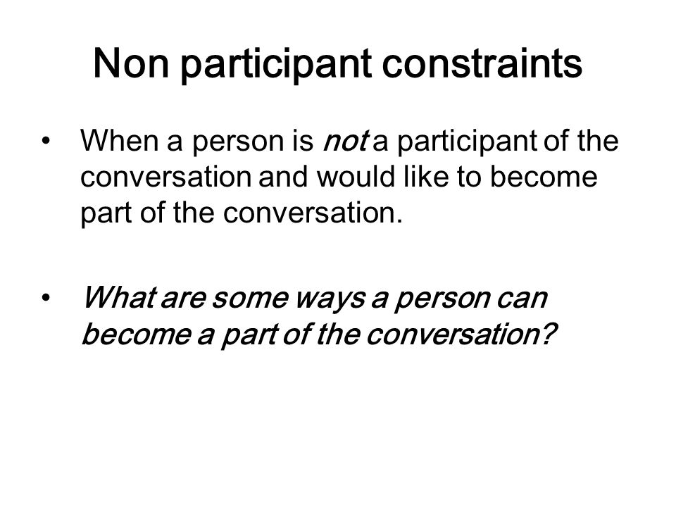 Non participant constraints When a person is not a participant of the conversation and would like to become part of the conversation. What are some wa