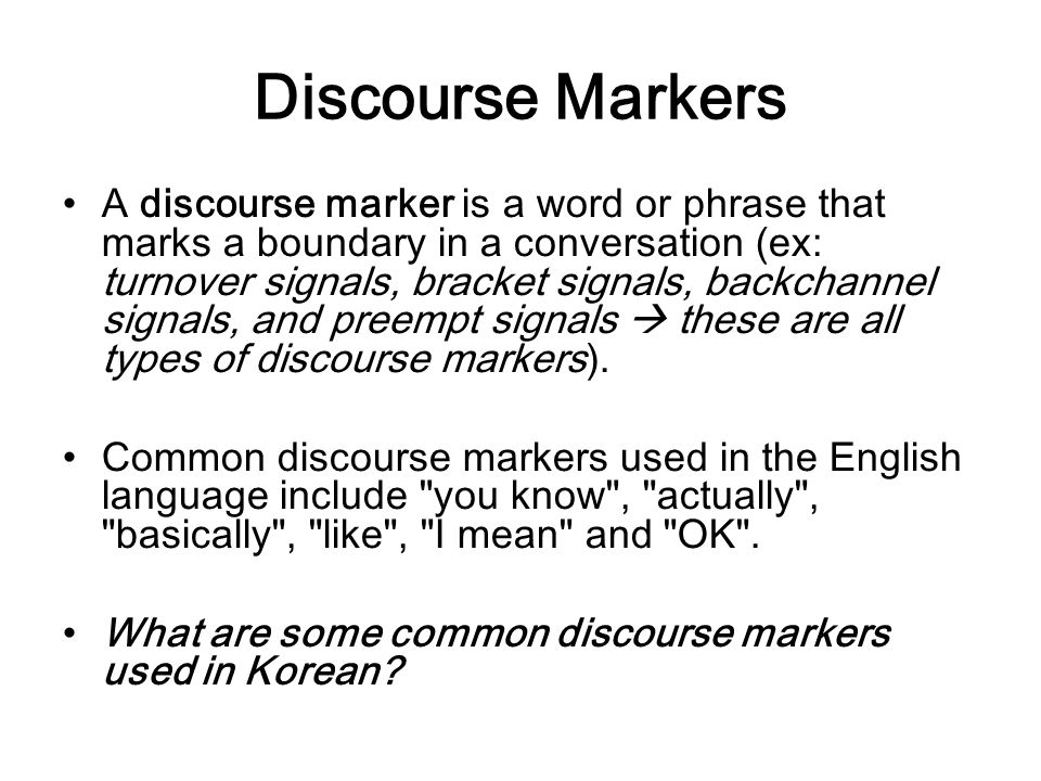 Discourse Markers A discourse marker is a word or phrase that marks a boundary in a conversation (ex: turnover signals, bracket signals, backchannel s