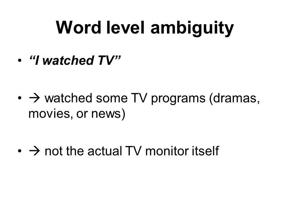 "Word level ambiguity ""I watched TV""  watched some TV programs (dramas, movies, or news)‏  not the actual TV monitor itself"