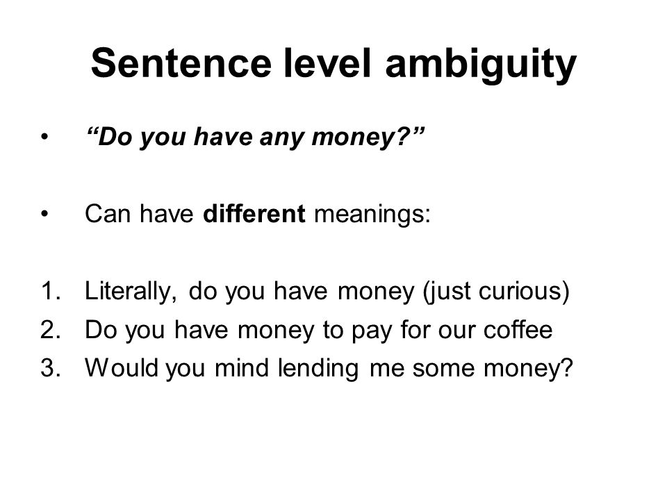 "Sentence level ambiguity ""Do you have any money?"" Can have different meanings: 1.Literally, do you have money (just curious) 2.Do you have money to pa"