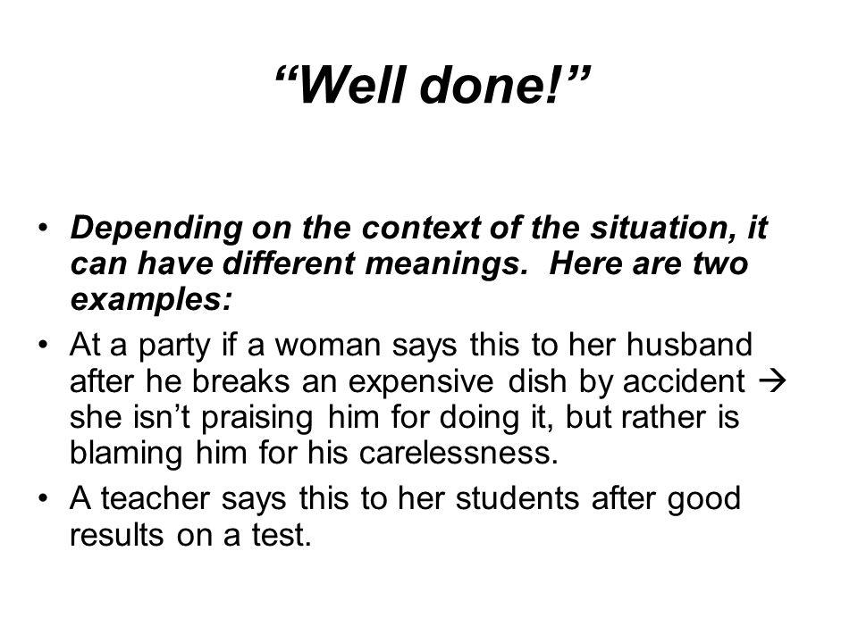 """Well done!"" Depending on the context of the situation, it can have different meanings. Here are two examples: At a party if a woman says this to her"