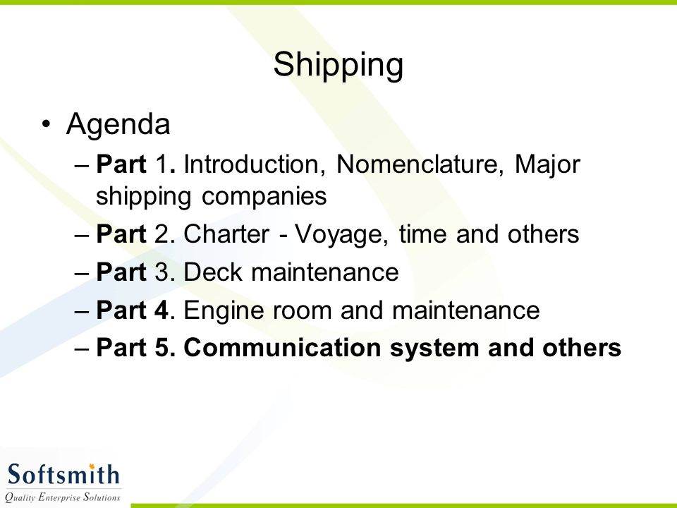 Shipping Agenda –Part 1. Introduction, Nomenclature, Major shipping companies –Part 2. Charter - Voyage, time and others –Part 3. Deck maintenance –Pa