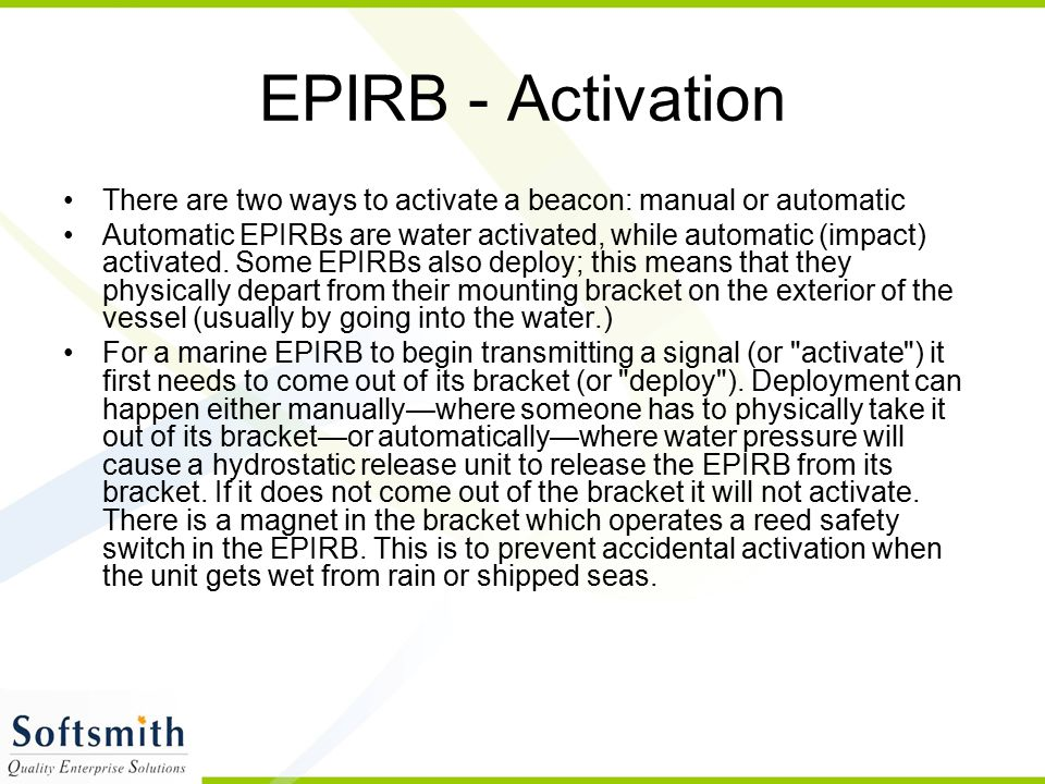 EPIRB - Activation There are two ways to activate a beacon: manual or automatic Automatic EPIRBs are water activated, while automatic (impact) activat