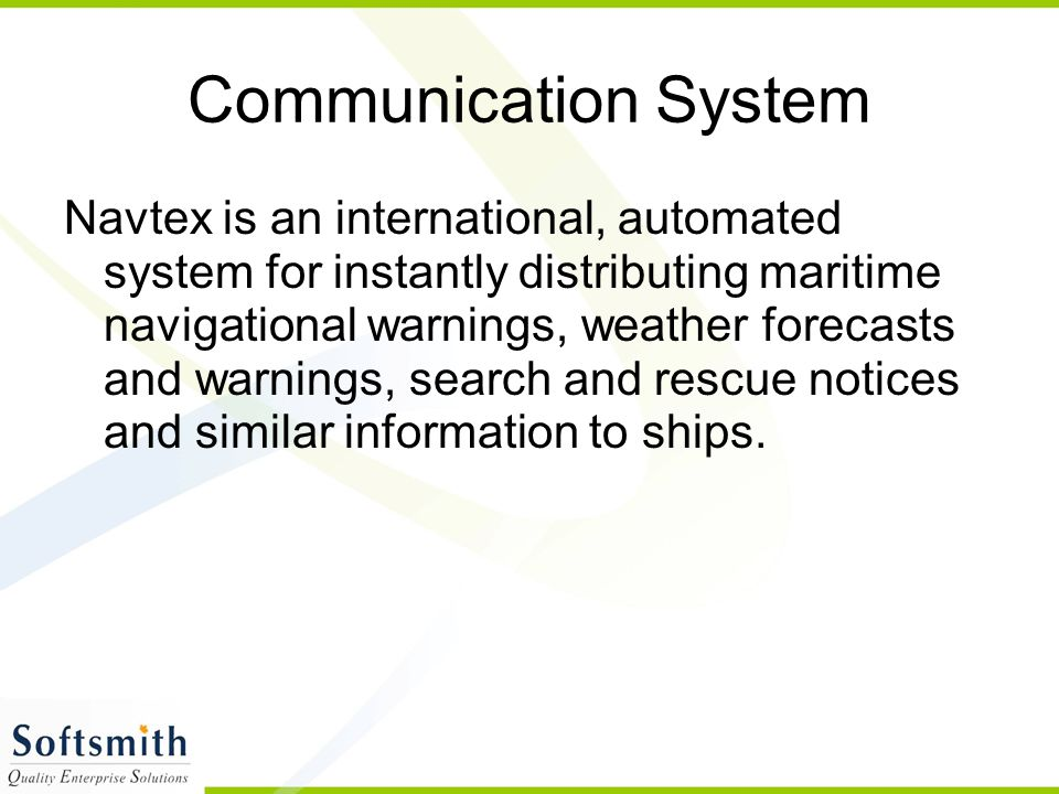 Communication System Navtex is an international, automated system for instantly distributing maritime navigational warnings, weather forecasts and war