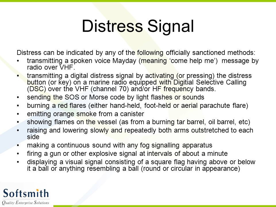 Distress Signal Distress can be indicated by any of the following officially sanctioned methods: transmitting a spoken voice Mayday (meaning 'come hel
