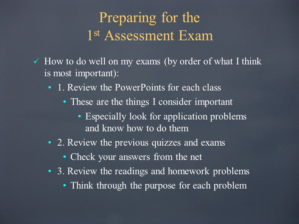 Preparing for the 1 st Assessment Exam How to do well on my exams (by order of what I think is most important): 1. Review the PowerPoints for each cla