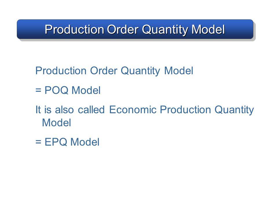 Production Order Quantity Model = POQ Model It is also called Economic Production Quantity Model = EPQ Model Production Order Quantity Model