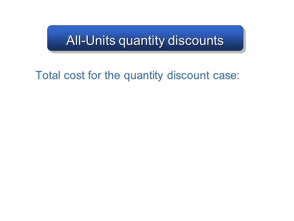 All-Units quantity discounts Total cost for the quantity discount case: