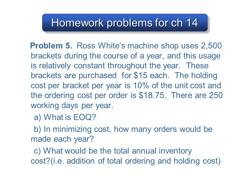 Homework problems for ch 14 Problem 5. Ross White's machine shop uses 2,500 brackets during the course of a year, and this usage is relatively constan