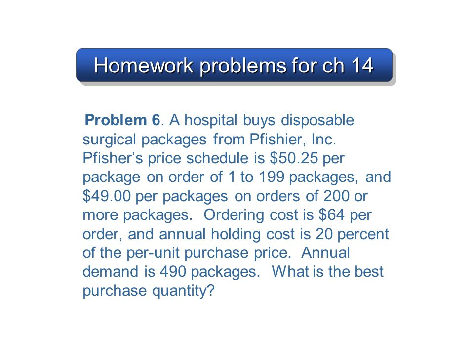Homework problems for ch 14 Problem 6. A hospital buys disposable surgical packages from Pfishier, Inc. Pfisher's price schedule is $50.25 per package