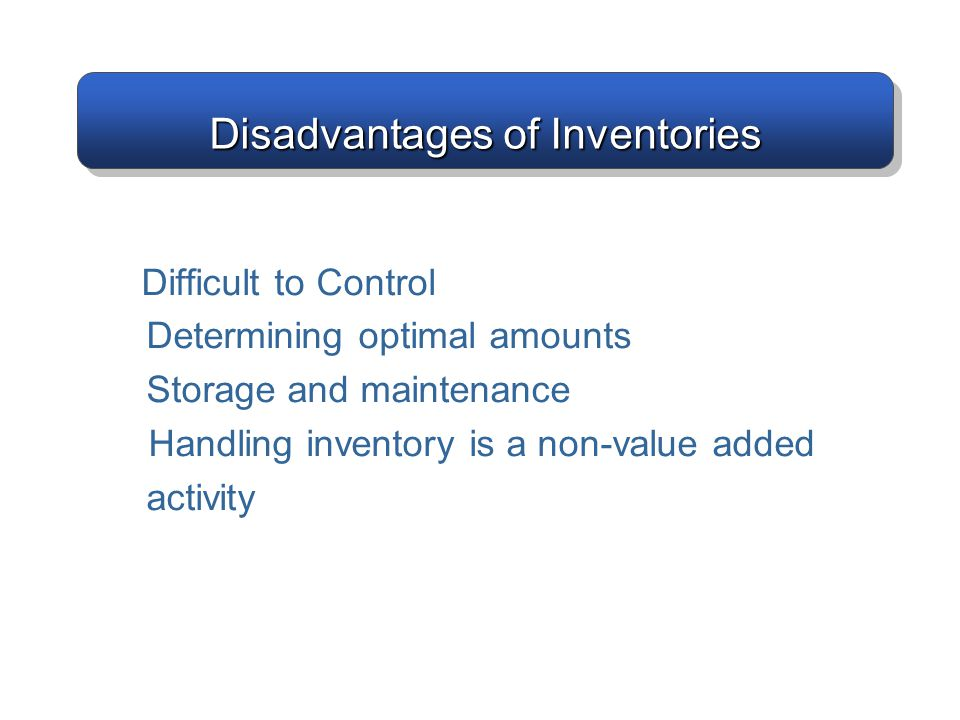 Disadvantages of Inventories Difficult to Control Determining optimal amounts Storage and maintenance Handling inventory is a non-value added activity