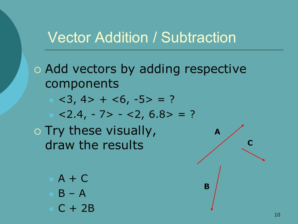 10 Vector Addition / Subtraction  Add vectors by adding respective components + = ? - = ?  Try these visually, draw the results A + C B – A C + 2B A