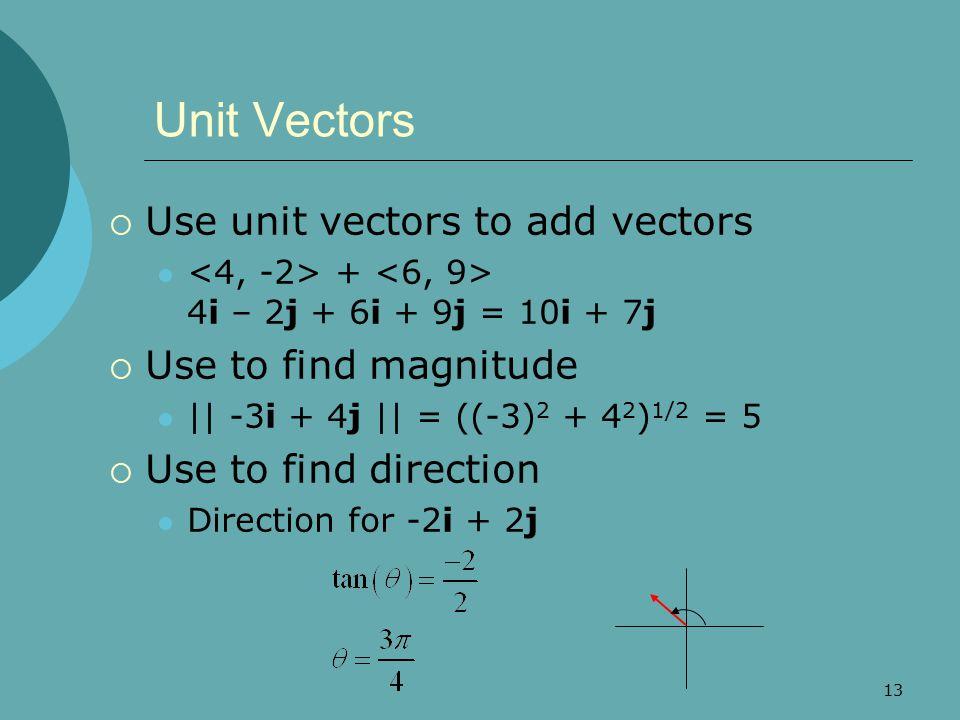13 Unit Vectors  Use unit vectors to add vectors + 4i – 2j + 6i + 9j = 10i + 7j  Use to find magnitude || -3i + 4j || = ((-3) 2 + 4 2 ) 1/2 = 5  Use to find direction Direction for -2i + 2j