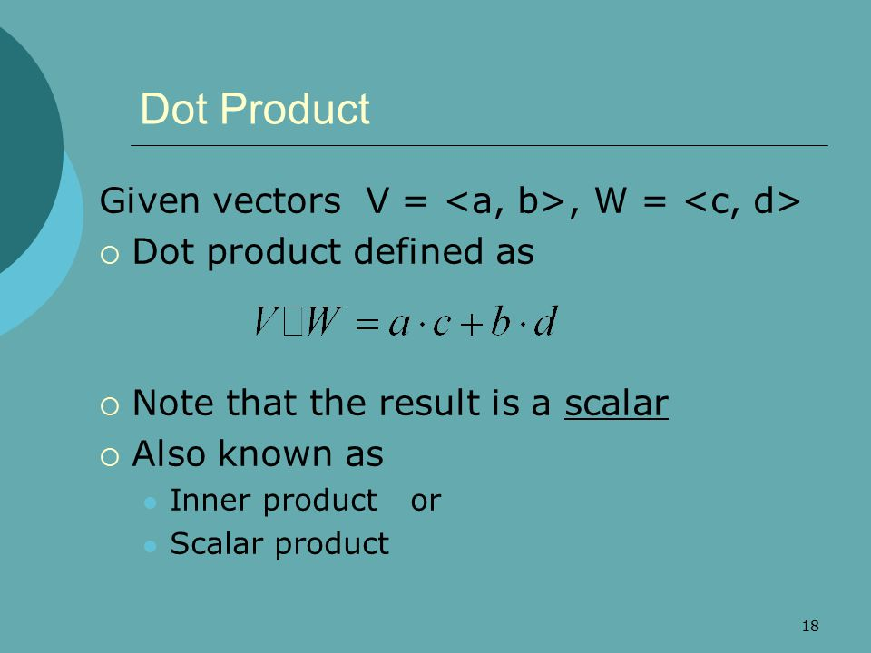 18 Dot Product Given vectors V =, W =  Dot product defined as  Note that the result is a scalar  Also known as Inner product or Scalar product