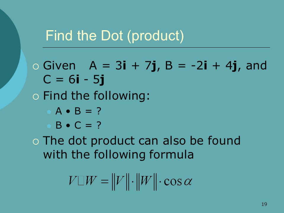 19 Find the Dot (product)  Given A = 3i + 7j, B = -2i + 4j, and C = 6i - 5j  Find the following: A B = ? B C = ?  The dot product can also be found
