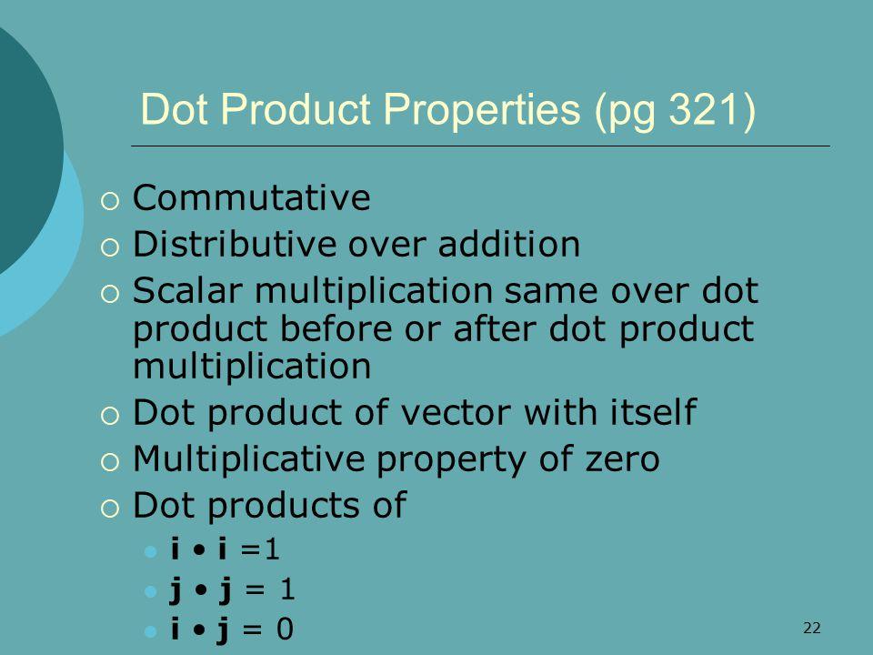 22 Dot Product Properties (pg 321)  Commutative  Distributive over addition  Scalar multiplication same over dot product before or after dot produc