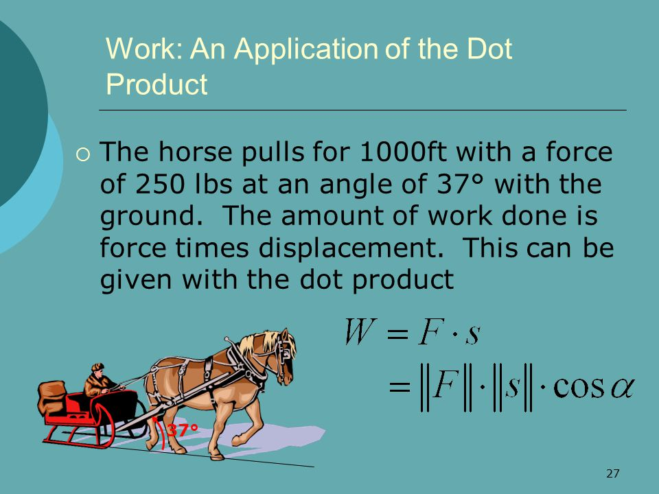 27 Work: An Application of the Dot Product  The horse pulls for 1000ft with a force of 250 lbs at an angle of 37° with the ground. The amount of work