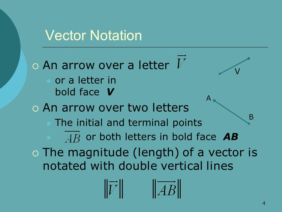 4 Vector Notation  An arrow over a letter or a letter in bold face V  An arrow over two letters The initial and terminal points or both letters in b