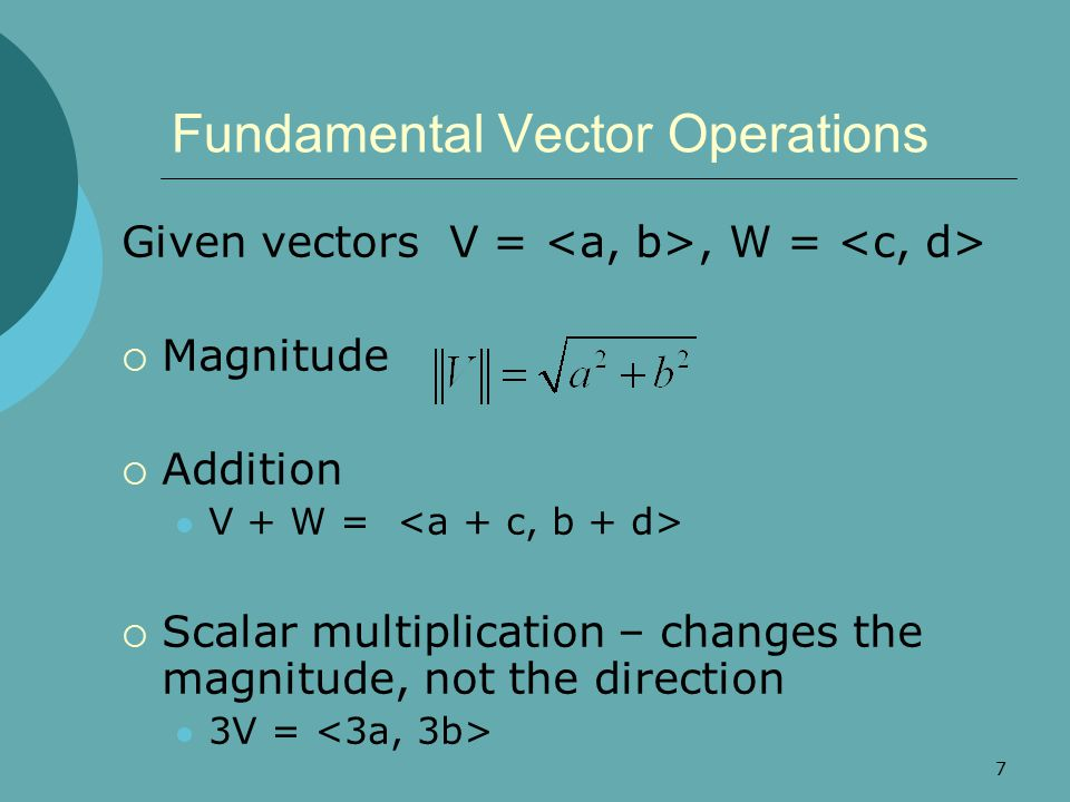 7 Fundamental Vector Operations Given vectors V =, W =  Magnitude  Addition V + W =  Scalar multiplication – changes the magnitude, not the direction 3V =