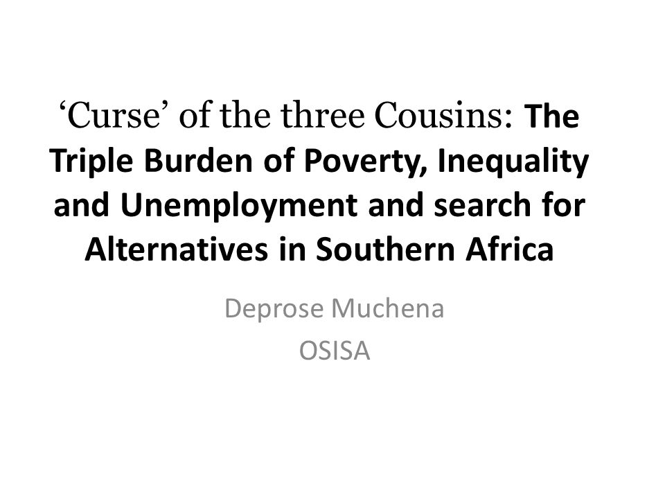 'Curse' of the three Cousins: The Triple Burden of Poverty, Inequality and Unemployment and search for Alternatives in Southern Africa Deprose Muchena OSISA