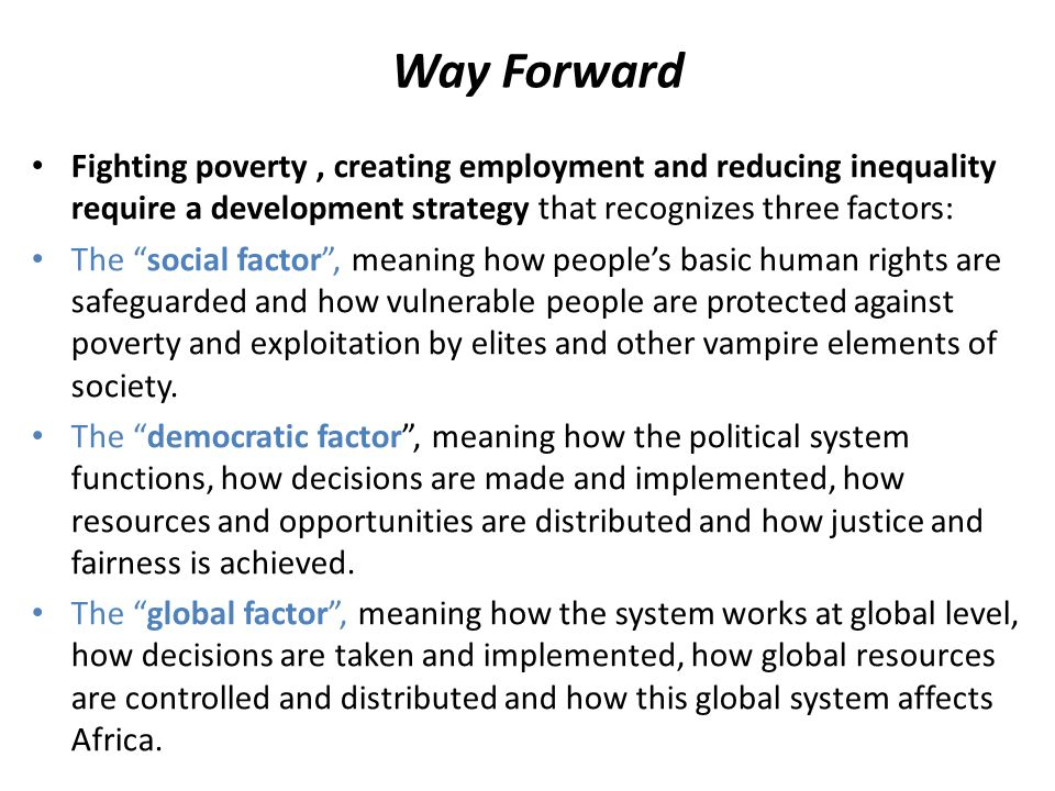 Way Forward Fighting poverty, creating employment and reducing inequality require a development strategy that recognizes three factors: The social factor , meaning how people's basic human rights are safeguarded and how vulnerable people are protected against poverty and exploitation by elites and other vampire elements of society.
