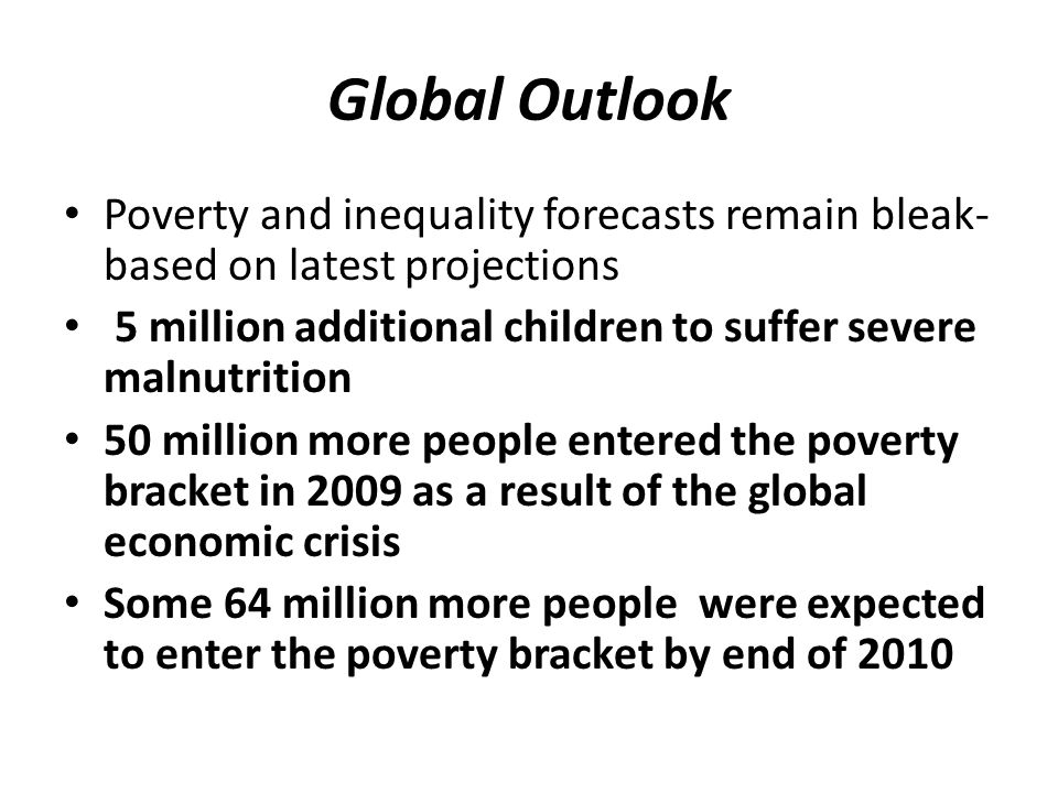 Global Outlook Poverty and inequality forecasts remain bleak- based on latest projections 5 million additional children to suffer severe malnutrition 50 million more people entered the poverty bracket in 2009 as a result of the global economic crisis Some 64 million more people were expected to enter the poverty bracket by end of 2010