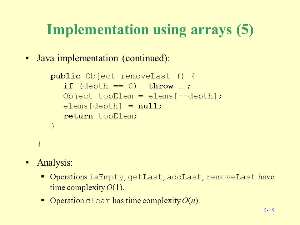 6-15 Implementation using arrays (5) Java implementation (continued): public Object removeLast () { if (depth == 0) throw … ; Object topElem = elems[--depth]; elems[depth] = null; return topElem; } } Analysis:  Operations isEmpty, getLast, addLast, removeLast have time complexity O(1).