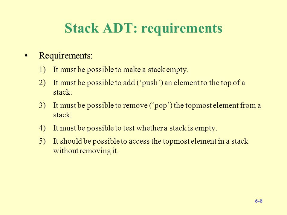 6-8 Stack ADT: requirements Requirements: 1)It must be possible to make a stack empty.