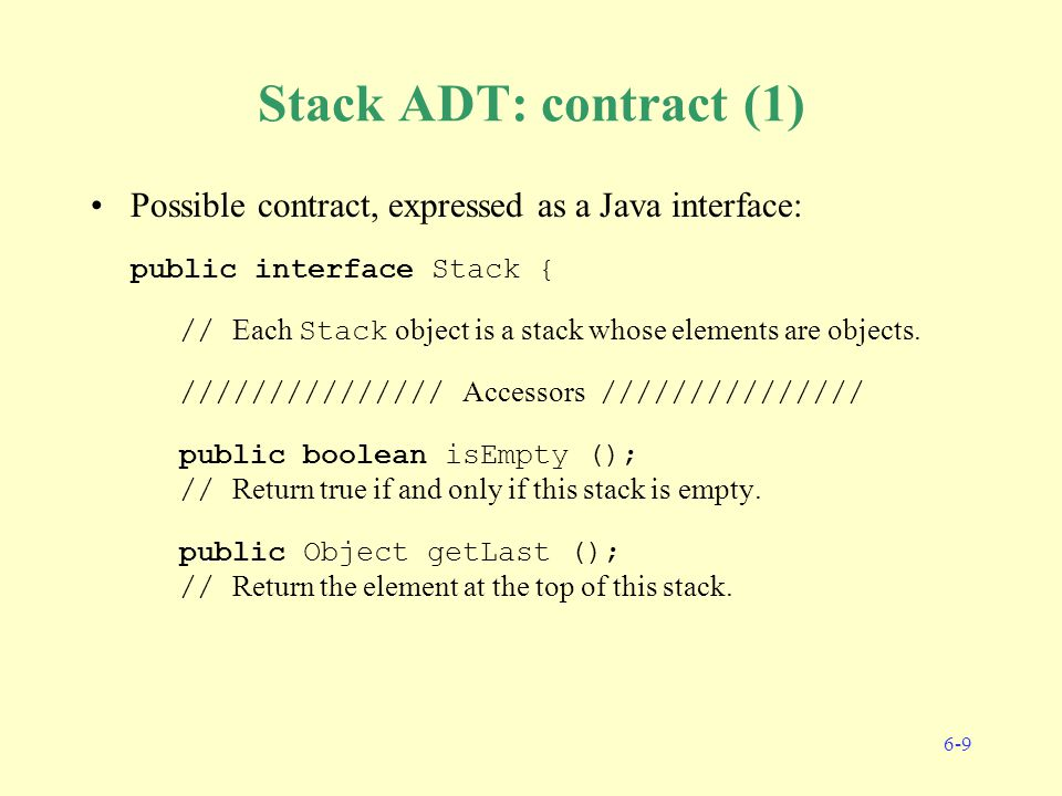 6-9 Stack ADT: contract (1) Possible contract, expressed as a Java interface: public interface Stack { // Each Stack object is a stack whose elements are objects.