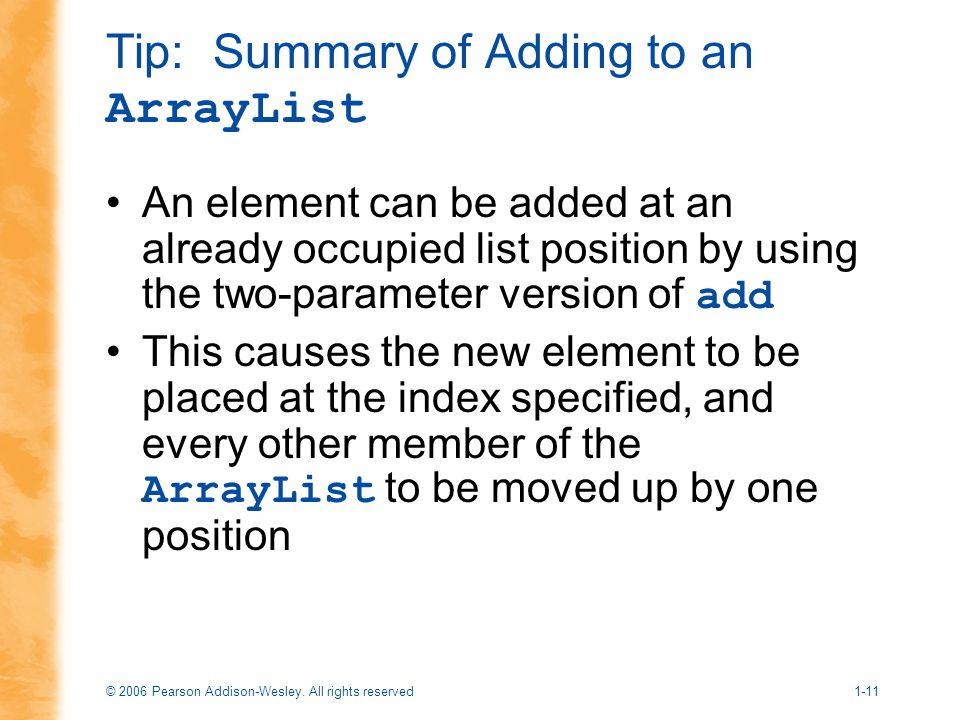 © 2006 Pearson Addison-Wesley. All rights reserved1-11 Tip: Summary of Adding to an ArrayList An element can be added at an already occupied list posi