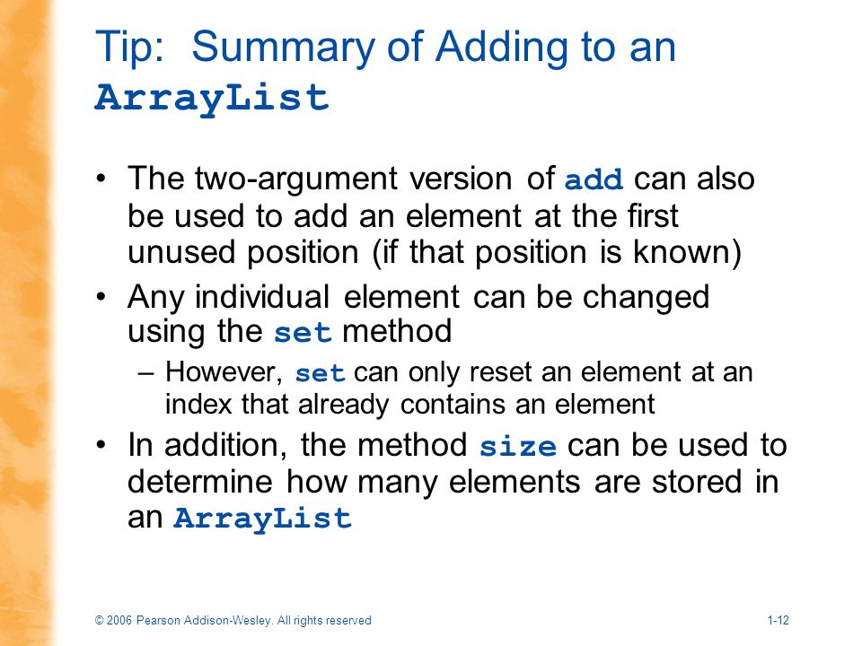 © 2006 Pearson Addison-Wesley. All rights reserved1-12 Tip: Summary of Adding to an ArrayList The two-argument version of add can also be used to add