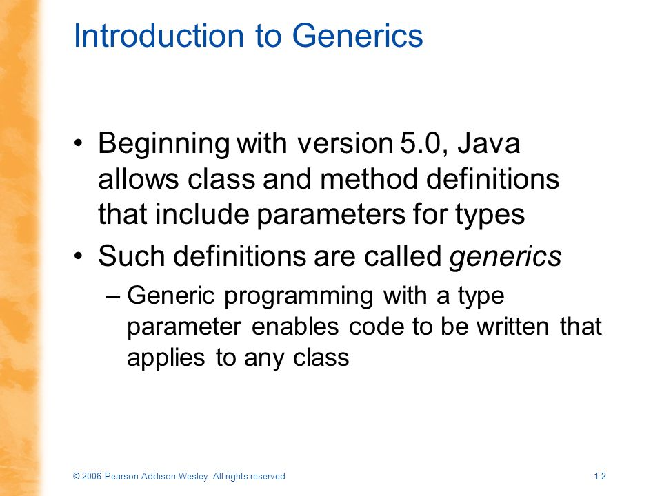 © 2006 Pearson Addison-Wesley. All rights reserved1-2 Introduction to Generics Beginning with version 5.0, Java allows class and method definitions th