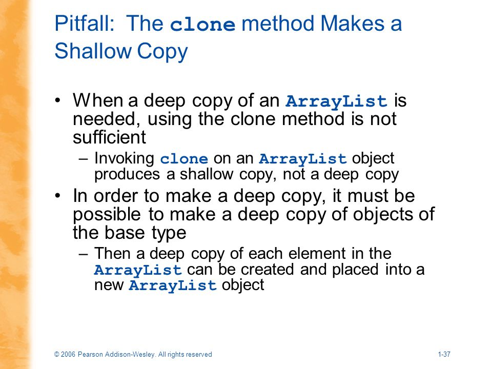 © 2006 Pearson Addison-Wesley. All rights reserved1-37 Pitfall: The clone method Makes a Shallow Copy When a deep copy of an ArrayList is needed, usin