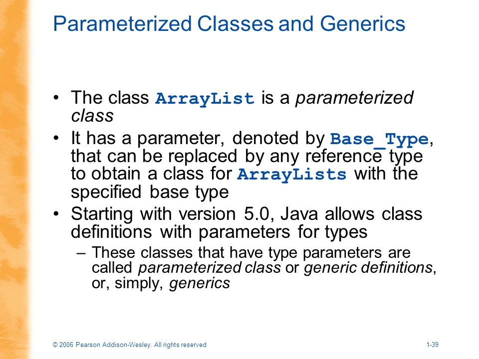 © 2006 Pearson Addison-Wesley. All rights reserved1-39 Parameterized Classes and Generics The class ArrayList is a parameterized class It has a parame