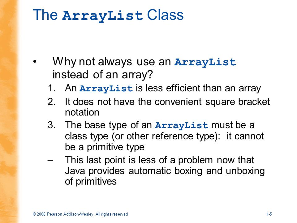 © 2006 Pearson Addison-Wesley. All rights reserved1-5 The ArrayList Class Why not always use an ArrayList instead of an array? 1.An ArrayList is less