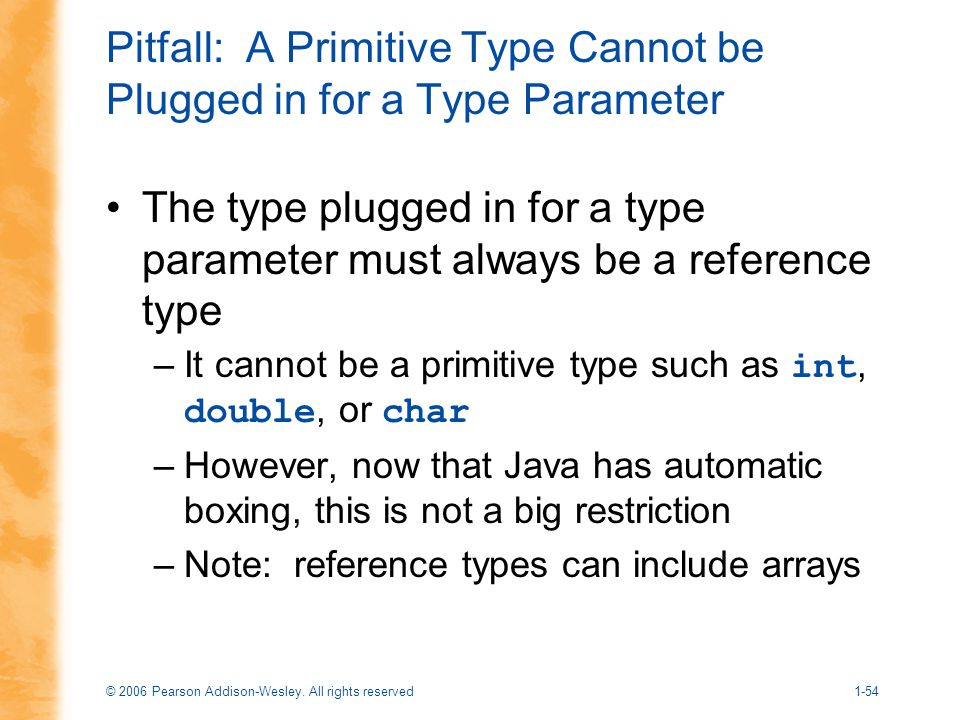 © 2006 Pearson Addison-Wesley. All rights reserved1-54 Pitfall: A Primitive Type Cannot be Plugged in for a Type Parameter The type plugged in for a t