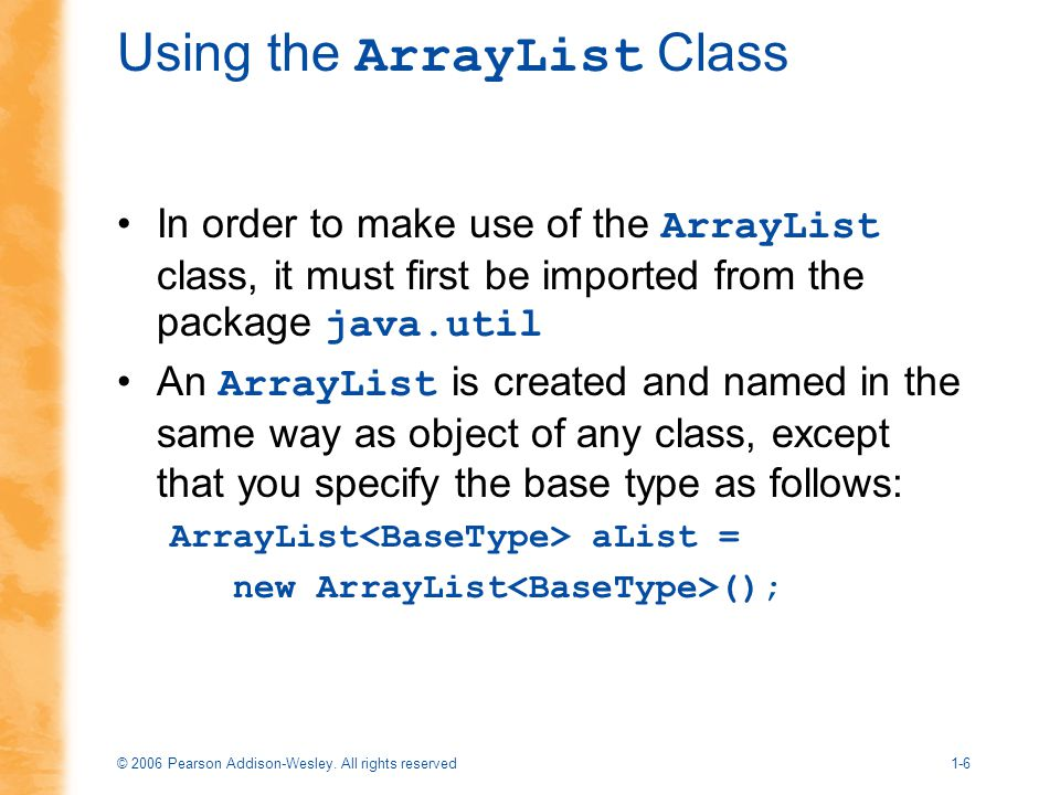 © 2006 Pearson Addison-Wesley. All rights reserved1-6 Using the ArrayList Class In order to make use of the ArrayList class, it must first be imported
