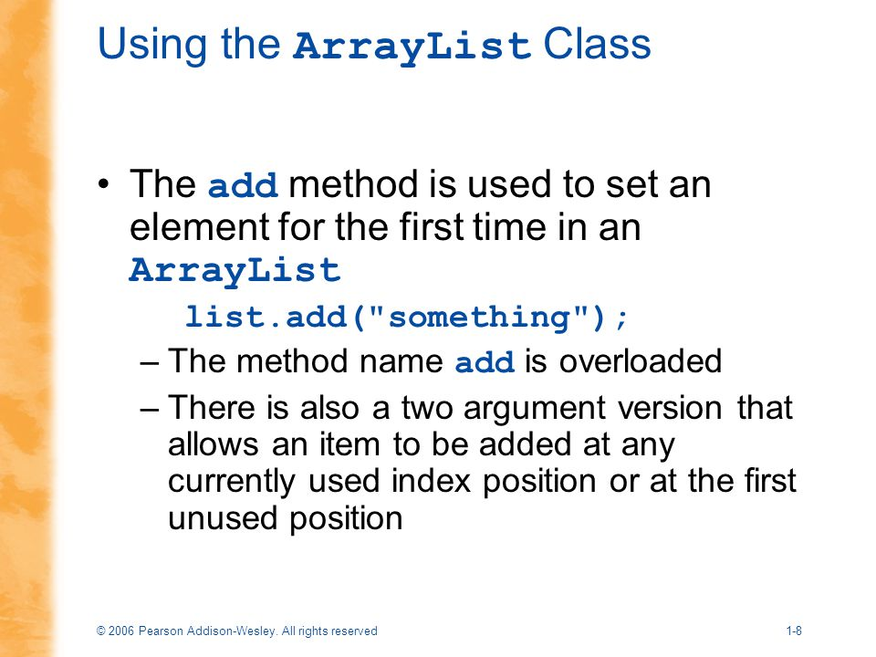 © 2006 Pearson Addison-Wesley. All rights reserved1-8 Using the ArrayList Class The add method is used to set an element for the first time in an Arra